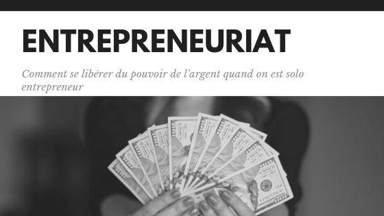 Entrepreneuriat, comment se libérer du pouvoir de l'argent quand on est solo entrepreneur